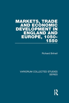 Markets, Trade and Economic Development in England and Europe, 1050-1550 - Britnell, Richard