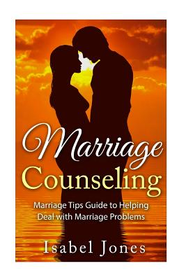Marriage Counseling: Marriage Tips Guide to Helping Deal with Marriage Problems - Jones, Isabel