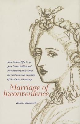 Marriage of Inconvenience: Euphemia Chalmers Gray and John Ruskin: the secret history of the most notorious marital failure of the Victorian era - Brownell, Robert