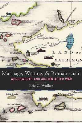 Marriage, Writing, and Romanticism: Wordsworth and Austen After War - Walker, Eric C