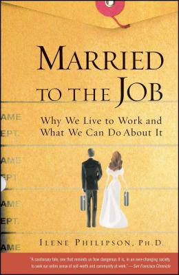 Married to the Job: Why We Live to Work and What We Can Do about It - Philipson, Ilene, PH.D., PH D