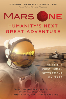 Mars One: Humanity's Next Great Adventure: Inside the First Human Settlement on Mars - Kraft, Norbert (Editor), and Hooft, Gerard 't (Foreword by), and Kass, James R (Editor)