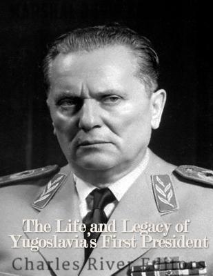 Marshal Josip Broz Tito: The Life and Legacy of Yugoslavia's First President - Charles River Editors