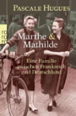 Marthe Und Mathilde; Eine Familie Zwischen Frankreich Und Deutschland - Hugues, Pascale