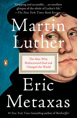 Martin Luther: The Man Who Rediscovered God and Changed the World - Metaxas, Eric