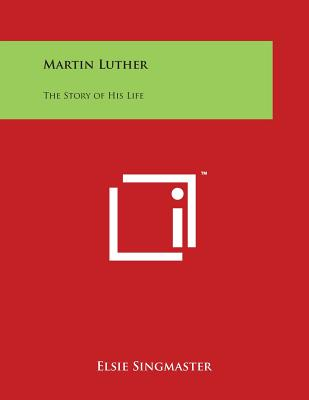 Martin Luther: The Story of His Life - Singmaster, Elsie