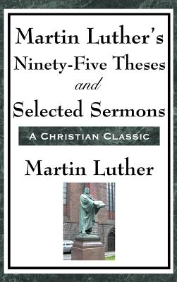 Martin Luther's Ninety-Five Theses and Selected Sermons - Luther, Martin