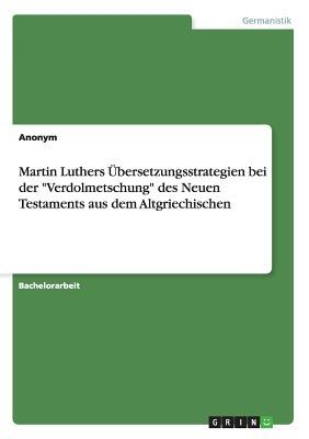 Martin Luthers Ubersetzungsstrategien Bei Der Verdolmetschung Des Neuen Testaments Aus Dem Altgriechischen - Anonym