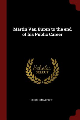 Martin Van Buren to the End of His Public Career - Bancroft, George
