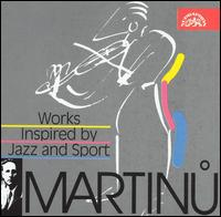 Martinu: Works Inspired by Jazz and Sport - Bruno Belcik (violin); Frantisek Rauch (piano); Jan Panenka (piano); Jiri Formacek (bassoon); Karel Dlouhy (clarinet);...