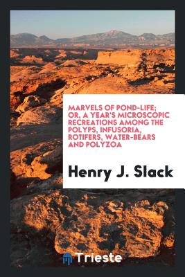 Marvels of Pond-Life; Or, a Year's Microscopic Recreations Among the Polyps, Infusoria, Rotifers, Water-Bears and Polyzoa - Slack, Henry J