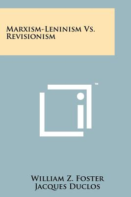 Marxism-Leninism vs. Revisionism - Foster, William Z, and Duclos, Jacques, and Dennis, Eugene