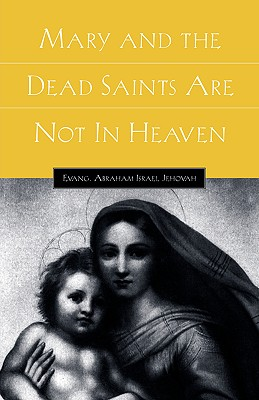 Mary and the Dead Saints Are Not in Heaven - Jehovah, Abraham Israel