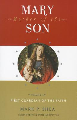 Mary, Mother of the Son: Volume Two: First Guardian of the Faith - Shea, Mark P