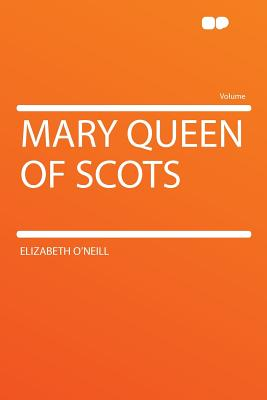Mary Queen of Scots - O'Neill, Elizabeth
