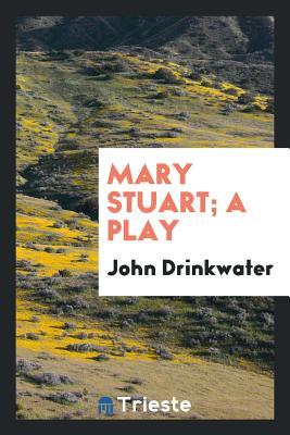 Mary Stuart; A Play - Drinkwater, John