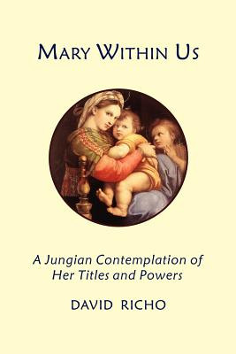 Mary Within Us: A Jungian Contemplation of Her Titles and Powers - Richo, David