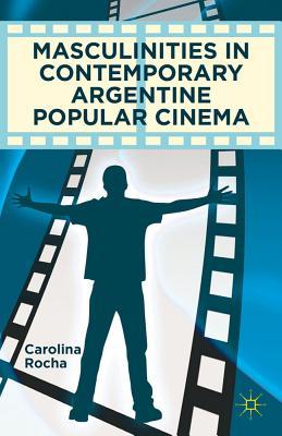 Masculinities in Contemporary Argentine Popular Cinema - Rocha, Carolina