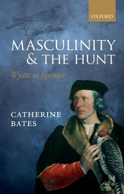 Masculinity and the Hunt: Wyatt to Spenser - Bates, Catherine