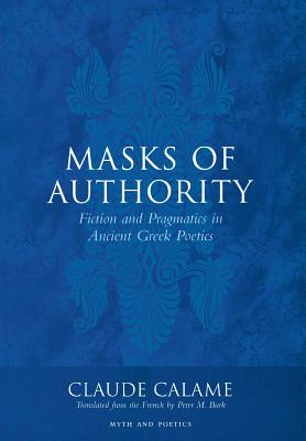 Masks of Authority: Fiction and Pragmatics in Ancient Greek Poetics - Calame, Claude