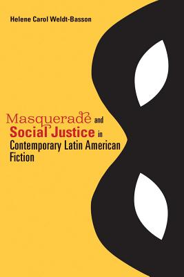 Masquerade and Social Justice in Contemporary Latin American Fiction - Weldt-Basson, Helene Carol
