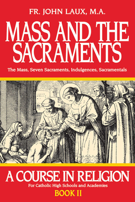 Mass and the Sacraments: A Course in Religion Book II - Laux, John