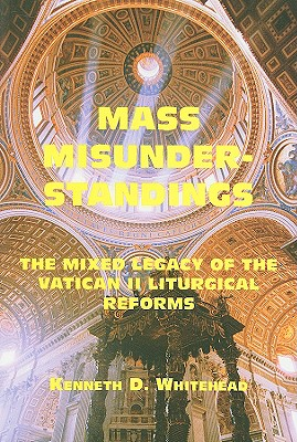 Mass Misunderstandings: The Mixed Legacy of the Vatican II Liturgical Reforms - Whitehead, Kenneth D