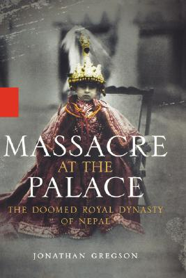 Massacre at the Palace: The Doomed Royal Dynasty of Nepal - Gregson, Jonathan