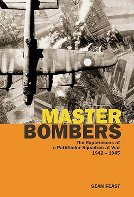 Master Bombers: The Experiences of a Pathfinder Squadron at War, 1944-1945 - Feast, Sean