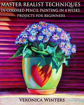 Master Realist Techniques in Colored Pencil Painting in 4 Weeks: Projects for Beginners: Learn to draw still life, landscape, skies, fabric, glass and textures - Winters, Veronica