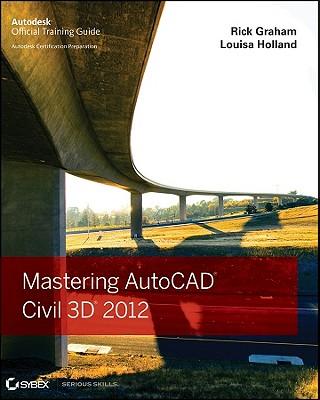 Mastering AutoCAD Civil 3D 2012 - Graham, Rick, and Holland, Louisa