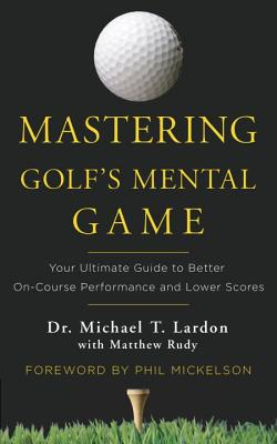 Mastering Golf's Mental Game: Your Ultimate Guide to Better On-Course Performance and Lower Scores - Lardon, Michael, Dr., and Rudy, Matthew, and Mickleson, Phil (Foreword by)