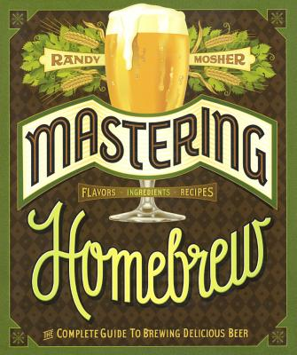 Mastering Homebrew: The Complete Guide to Brewing Delicious Beer - Mosher, Randy