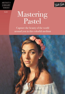 Mastering Pastel: Capture the Beauty of the World Around You in This Colorful Medium - Picard, Alain