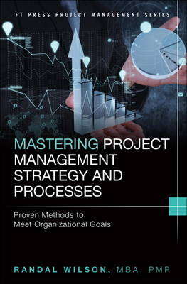 Mastering Project Management Strategy and Processes: Proven Methods to Meet Organizational Goals - Wilson, Randal
