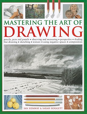 Mastering the Art of Drawing: Pencils, Pens and Pastels/Observing and Measuring/Perspective/Shading/Line Drawing/Sketching/Texture/Using Negative Spaces/Composition - Sidaway, Ian, and Hoggett, Sarah