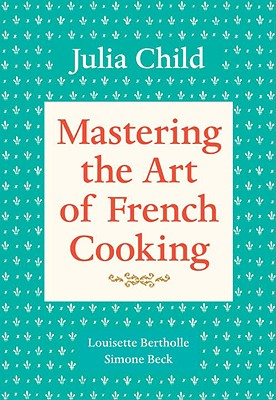 Mastering the Art of French Cooking, Volume 1 - Child, Julia, and Beck, Simone, and Bertholle, Louisette