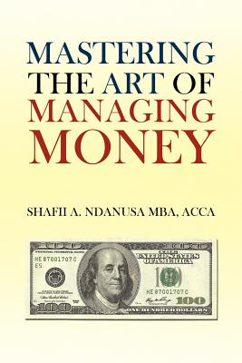 Mastering the Art of Managing Money: Secrets for Success in the Management of Personal and Corporate Finances - Mba, Shafii A Ndanusa Acca