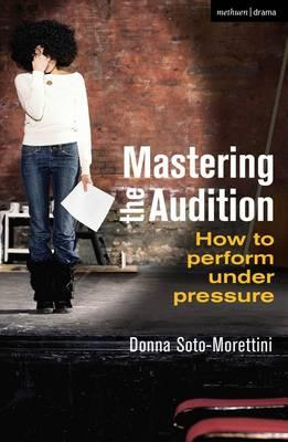 Mastering the Audition: How to Perform Under Pressure - Soto-Morettini, Donna