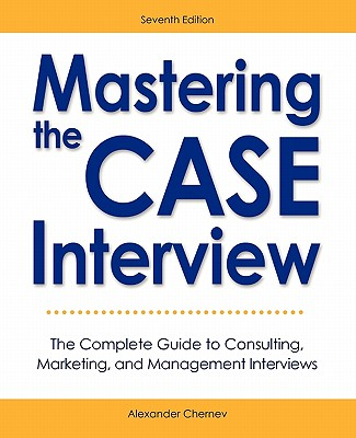 Mastering the Case Interview: The Complete Guide to Consulting, Marketing, and Management Interviews, 7th Edition - Chernev, Alexander