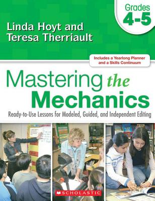 Mastering the Mechanics: Grades 4-5: Ready-To-Use Lessons for Modeled, Guided and Independent Editing - Hoyt, Linda, and Therriault, Teresa