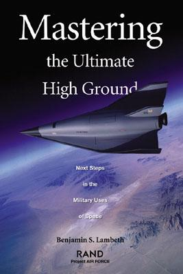Mastering the Ultimate High Ground: Next Steps in the Military Use of Space - Lambeth, Benjamin S