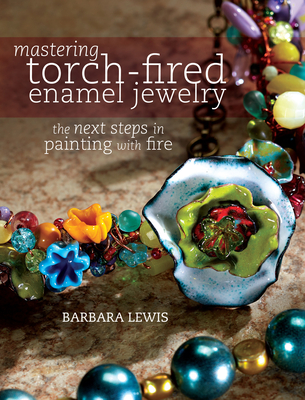 Mastering Torch-Fired Enamel Jewelry: The Next Steps in Painting with Fire - Lewis, Barbara