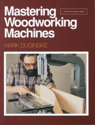 Mastering Woodworking Machines: With Mark Duginske - Duginske, Mark