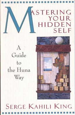 Mastering Your Hidden Self: Guide to the Huna Way - King, Serge Kahili, PhD