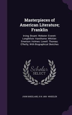 Masterpieces of American Literature; Franklin: Irving: Bryant: Webster: Everett: Longfellow: Hawthorne: Whittier: Emerson: Holmes: Lowell: Thoreau: O'Reilly; With Biographical Sketches - Kneeland, John, and Wheeler, H N 1850-