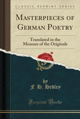 Masterpieces of German Poetry: Translated in the Measure of the Originals (Classic Reprint) - Hedley, F H