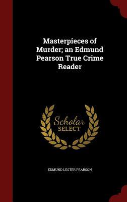 Masterpieces of Murder; An Edmund Pearson True Crime Reader - Pearson, Edmund Lester