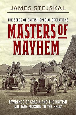 Masters of Mayhem: Lawrence of Arabia and the British Military Mission to the Hejaz - Stejskal, James