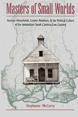 Masters of Small Worlds: Yeoman Households, Gender Relations, and the Political Culture of the Antebellum South Carolina Low Country - McCurry, Stephanie